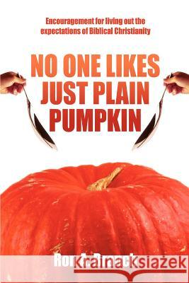 No One Likes Just Plain Pumpkin : Encouragement for living out the expectations of Biblical Christianity Ron A. Branch 9780595437955