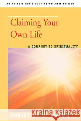 Claiming Your Own Life : A Journey to Spirituality Christine A. Adams 9780595438198