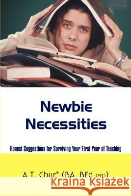 Newbie Necessities: Honest Suggestions for Surviving Your First Year of Teaching A. T. Chur 9780595438914