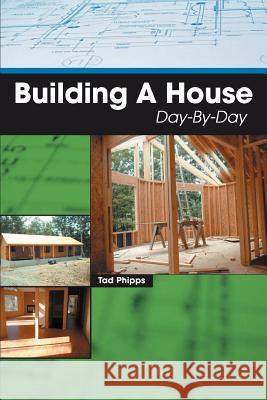 Building A House Day-By-Day Tad Phipps 9780595439256