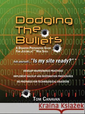 Dodging the Bullets : A Disaster Preparation Guide for Joomla! Web Sites Thomas, Jr. Canavan 9780595439560