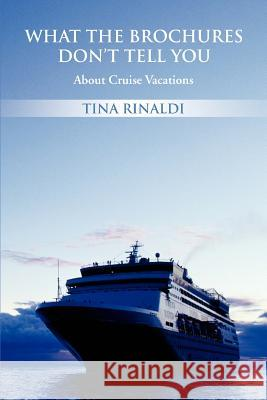 What the Brochures Don't Tell You: About Cruise Vacations Tina Rinaldi 9780595439591