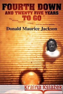 Fourth Down and Twenty Five Years to Go: The African American Athlete and the Justice System Donald Maurice Jackson 9780595441082