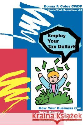 Employ Your Tax Dollars: How Your Business Can Save Money Using the Workforce Development System Donna F. Coles 9780595441334