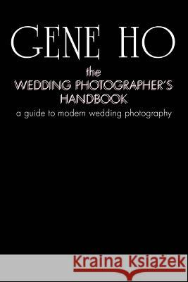 The Wedding Photographer's Handbook: A Guide to Modern Wedding Photography Gene Ho 9780595442287