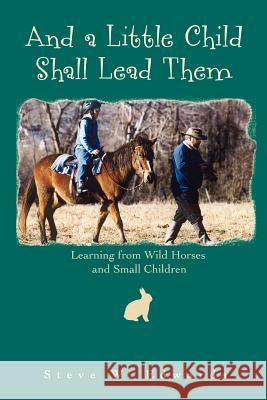 And a Little Child Shall Lead Them : Learning from Wild Horses and Small Children Steve Edwards 9780595442393