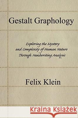 Gestalt Graphology: Exploring the Mystery and Complexity of Human Nature Through Handwriting Analysis Felix Klein 9780595443079