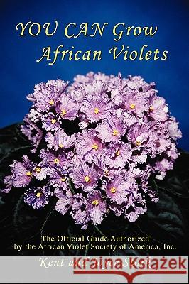 You Can Grow African Violets : The Official Guide Authorized by the Afr Joyce Stork Kent Stork 9780595443444