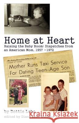 Home at Heart : Raising the Baby Boom: Dispatches from an American Mom, 1957-1972 Dottie Lebo 9780595445523