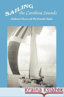 Sailing the Carolina Sounds : Historical Places and My Favorite People James T. Cheatham 9780595446384