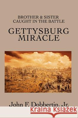 Gettysburg Miracle : Brother & Sister Caught In The Battle John F. Dobberti 9780595446926