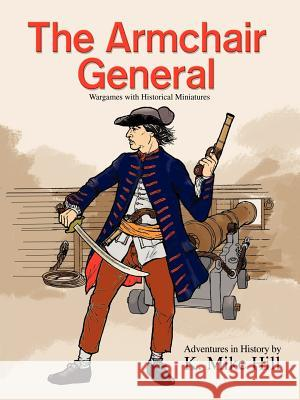 The Armchair General: Wargames with Historical Miniatures K. Mike Hill 9780595448975