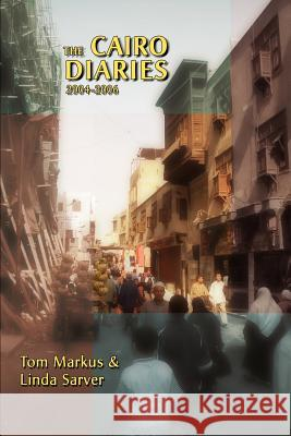 The Cairo Diaries : 2004-2006 Tom Markus Linda Sarver 9780595451159