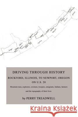 Driving Through History: Rockford, Illinois, to Newport, Oregon on U.S. 20 Perry Treadwell 9780595452576
