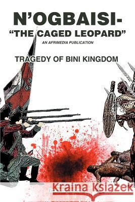 N'Ogbaisi-The Caged Leopard : Tragedy of Bini Kingdom Eve Ikuenobe-Otaigbe 9780595453283