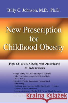 New Prescription for Childhood Obesity: Fight Childhood Obesity with Antioxidants & Phytonutrients Billy C. Johnso 9780595453436