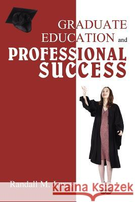 Graduate Education and Professional Success R. M. Jones 9780595454426 iUniverse