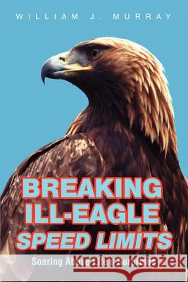 Breaking Ill-Eagle Speed Limits: Soaring Above Life's Surprises William J. Murray 9780595455102