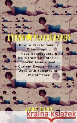 Ethno-Playography: How to Create Salable Ethnographic Plays, Monologues, & Skits from Life Stories, Social Issues, and Current Events-For Anne Hart 9780595460663