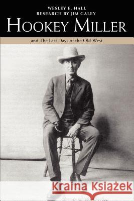 Hookey Miller: And the Last Days of the Old West Wesley E. Hall 9780595461981