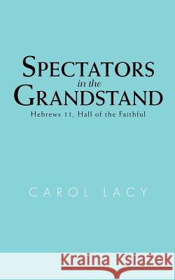 Spectators in the Grandstand : Hebrews 11, Hall of the Faithful Carol Lacy 9780595462445