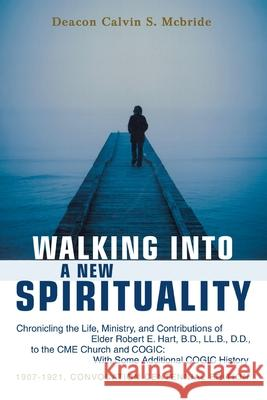 Walking Into a New Spirituality : Chronicling the Life, Ministry, and Contributions of Elder Robert E. Hart, B.D., LL.B., D.D., to the Cme Church and C Calvin S. McBride 9780595462575