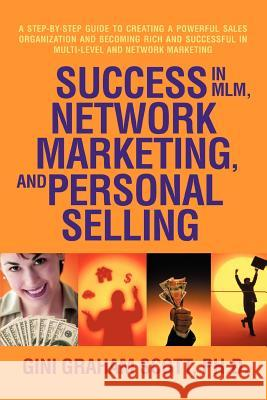 Success in MLM, Network Marketing, and Personal Selling : A Step-By-Step Guide to Creating a Powerful Sales Organization and Becoming Rich and Successf Gini Graham Scott 9780595462582