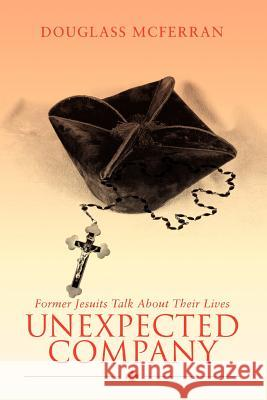 Unexpected Company : Former Jesuits Talk about Their Lives Douglass McFerran 9780595465514