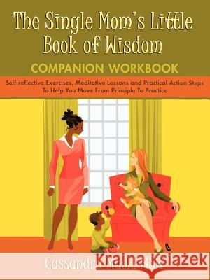 The Single Mom's Little Book of Wisdom Companion Workbook : Self-Reflective Exercises, Meditative Lessons and Practical Action Steps to Help You Move F Cassandra Mack 9780595465941