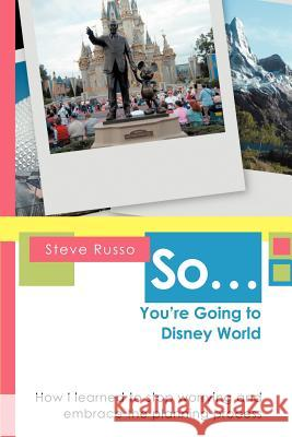 So ... You're Going to Disney World : How I Learned to Stop Worrying and Embrace the Planning Process Steve Russo 9780595466900