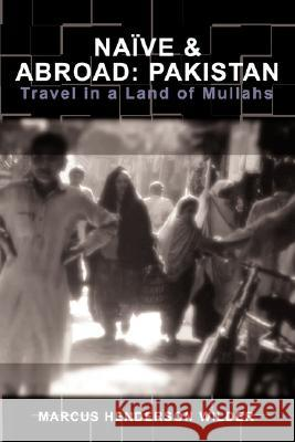 Naive & Abroad: Pakistan: Travel in a Land of Mullahs Marcus Henderson Wilder 9780595467112 IUNIVERSE.COM
