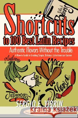 Shortcuts to 100 Best Latin Recipes: Authentic Flavors Without the Trouble Sergio E. Yibrin 9780595468270