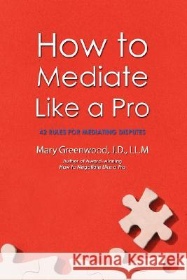 How to Mediate Like a Pro: 42 Rules for Mediating Disputes Mary Greenwood 9780595469628