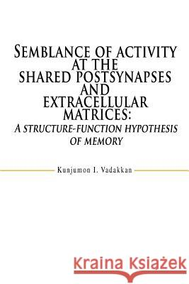Semblance of Activity at the Shared Postsynapses and Extracellular Matrices: A Structure-Function Hypothesis of Memory Kunjumon I. Vadakkan 9780595470020 iUniverse