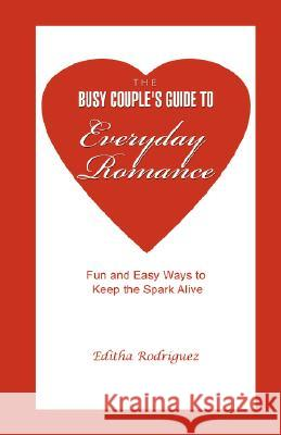 The Busy Couple's Guide to Everyday Romance: Fun and Easy Ways to Keep the Spark Alive Editha Rodriguez 9780595471638