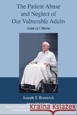 The Patient Abuse and Neglect of Our Vulnerable Adults : America's Shame Joseph S. Bostwick 9780595471874