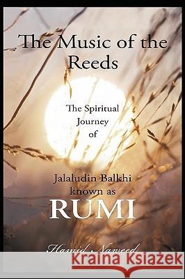 The Music of the Reeds: The Spiritual Journey of Jalaludin Balkhi Known as Rumi Hamid G. Naweed 9780595473304