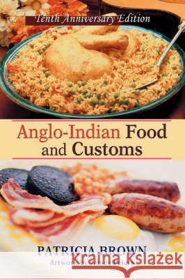 Anglo-Indian Food and Customs: Tenth Anniversary Edition Patricia Brown 9780595474318