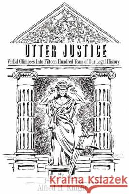 Utter Justice: Verbal Glimpses Into Fifteen Hundred Years of Our Legal History Alfred H. Knight 9780595475568