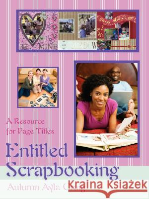 Entitled Scrapbooking: A Resource for Page Titles Autumn Ayla Craig 9780595477302