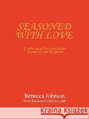 Seasoned with Love: A Collection of Best-Loved Recipes Inspired by Over 40 Cultures Rebecca Johnson 9780595477746