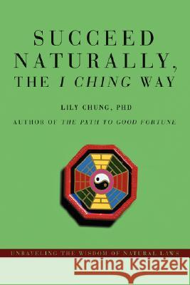 Succeed Naturally, the I Ching Way: Unraveling the Wisdom of Natural Laws Lily Chung 9780595478057