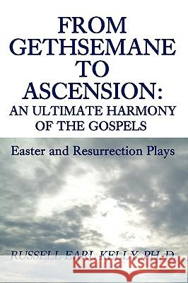 From Gethsemane to Ascension : An Ultimate Harmony of the Gospels: Easter and Resurrection Plays Russell E. Kelly 9780595482641