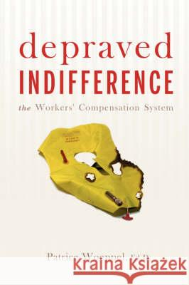 Depraved Indifference : The Workers' Compensation System Pat Woeppel 9780595483730