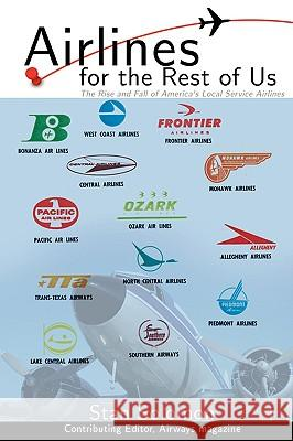 Airlines For the Rest Of Us : The Rise and Fall of America's Local Service Airlines Stan Solomon 9780595484430
