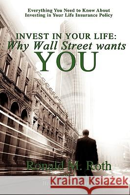 Invest in Your Life: Why Wall Street Wants You: Everything You Need to Know about Investing in Your Life Insurance Policy Ronald M. Roth Bruce Weinstein 9780595494309 iUniverse.com