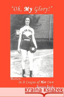 Oh, My Glory! : Marion: In a League of Her Own Denise Rush 9780595494590