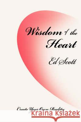Wisdom of the Heart: Create Your Own Reality Ed Scott 9780595504497 iUniverse