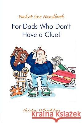 Pocket Size Handbook for Dads Who Don't Have a Clue! Shirley Wheeldon 9780595509997