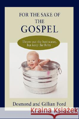 For the Sake of the Gospel : Throw Out the Bathwater, But Keep the Baby Desmond Ford 9780595513635